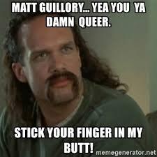 Meme Generator Office Space - matt guillory yea you ya damn queer stick your finger in my butt