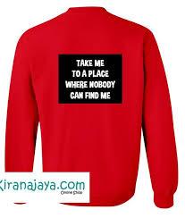 me to a place where nobody can find me sweatshirt back u2013 kirana jaya