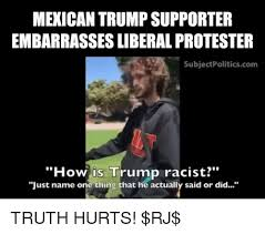 Mexican Racist Memes - mexican trump supporter embarrassesliberal protester