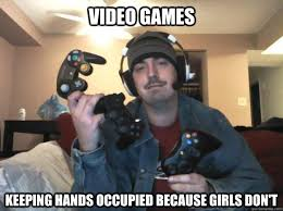 Video Gamer Meme - video games keeping hands occupied because girls don t video game