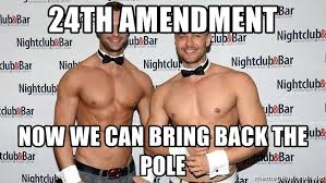 Strippers Meme - 24th amendment now we can bring back the pole male strippers