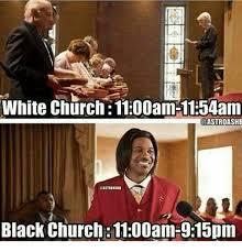 Church Memes - white church 1100am 1154am astroashe black church 1100am 915pm
