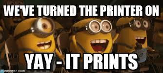 Printer Meme - we ve turned the printer on minionsyay meme on memegen