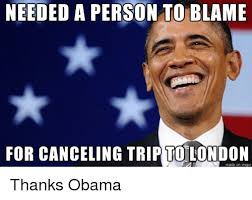 Blame Obama Meme - needed a person to blame for canceling trip to london made on imgur