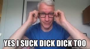 Dick Sucking Meme - yes i suck dick dick too anderson cooper meme meme generator