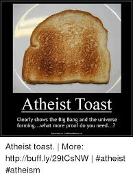 Toast Meme - atheist toast clearly shows the big bang and the universe forming