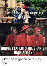 Spanish Inquisition Meme - or you nobody expects the spanish inquisition okay this is gonna be