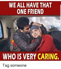 Tag Someone Who Memes - we all have that one friend who is very caring tag someone meme