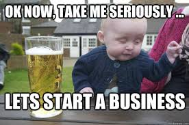 Baby Business Meme - ok now take me seriously lets start a business drunk baby