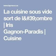 la cuisine sous vide la cuisine sous vide sort de l ombre iris gagnon paradis