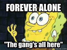 All Alone Meme - forever alone the gang s all here misc quickmeme