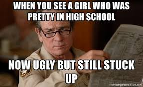 Tommy Lee Jones Meme - when you see a girl who was pretty in high school now ugly but