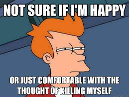 Shoot Myself Meme - not sure if i m happy or just comfortable with the thought of