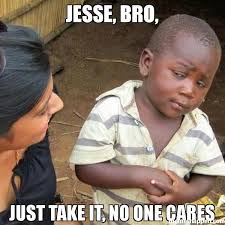 Jesse Meme - jesse bro just take it no one cares meme third world