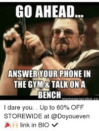 Answer Your Phone Meme - go ahead answer your phone in the gym talk ona bench meme