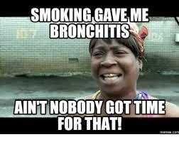 Bronchitis Meme - smoking gave me bronchitis aintnobodygot time for that memes com