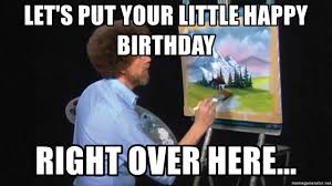 Meme Generator Happy - let s put your little happy birthday right over here bob ross