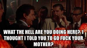 Meme Generator Goodfellas - what the hell are you doing here i thought i told you to go fuck