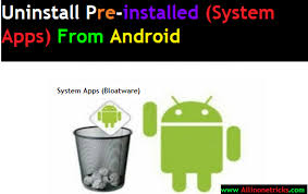 uninstall preinstalled apps android how to uninstall remove system apps bloatware from android