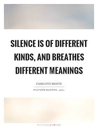 silence is of different kinds and breathes different meanings