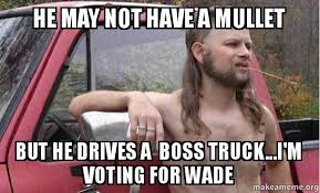 Wade Meme - he may not have a mullet but he drives a boss truck i m voting