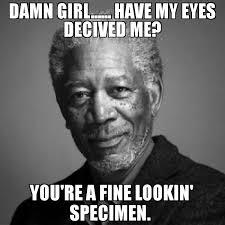 Damn Girl Meme - damn girl have my eyes decived me you re a fine lookin