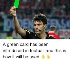 Green Card Meme - a green card has been introduced in football and this is how it