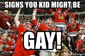 Blackhawk Memes - signs you kid might be gay chicago blackhawks fans meme generator
