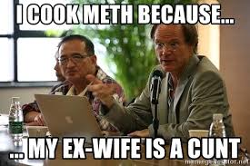Ex Wife Meme - i cook meth because my ex wife is a cunt saussy meme