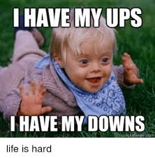 Quick Memes - i have my ups i have my downs quick meme life is hard life meme on