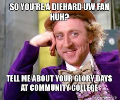 Community College Meme - so you re a diehard uw fan huh tell me about your glory days at