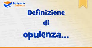 opulenza significato significato di opulenza definizione ufficiale dizionario