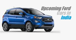 cars india upcoming ford cars in india 2017 ford cars india with launch