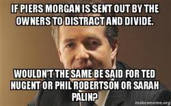 Phil Robertson Memes - if piers morgan is sent out by the owners to distract and divide
