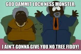 Tree Fiddy Meme - god dammitloch ness monster aint gonna give you no tree fiddy quick