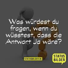 whatsapp status spr che zum nachdenken was würdest du fragen wenn du wüsstest dass die antwort ja wäre