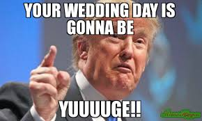 Wedding Day Meme - your wedding day is gonna be yuuuuge meme donald trump 236829