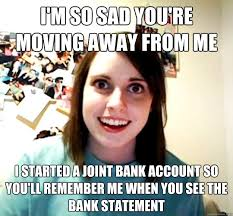 Moving Away Meme - i m so sad you re moving away from me i started a joint bank