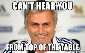 Mourinho Meme - can t hear you from top of the table happy jose mourinho meme