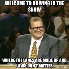 welcome to driving in the snow where the lanes are made up and laws