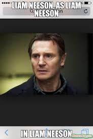 Liam Neeson Meme - liam neeson as liam neeson in liam neeson meme custom 12802