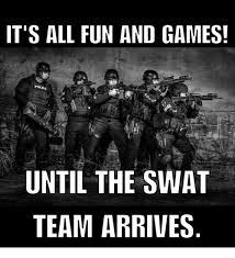 Swat Meme - it s all fun and games until the swat team arrives meme on me me