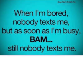 When I M Bored Meme - omg that s totally me when i m bored nobody texts me but as soon as
