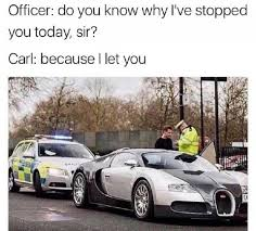 Bugatti Meme - do you know why i stopped you cop meme