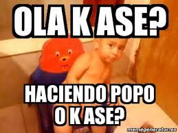 Popo Meme - meme personalizado ola k ase haciendo popo o k ase 2673438