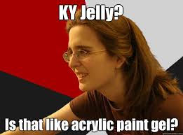 Ky Jelly Meme - ky jelly is that like acrylic paint gel sheltered robyn
