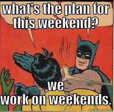 I Work Weekends Meme - no weekend plans quickmeme