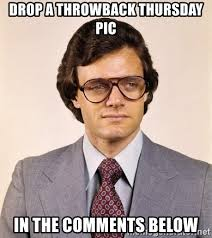Throwback Thursday Meme - drop a throwback thursday pic in the comments below old school