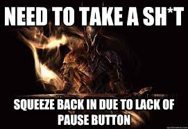 Dark Souls 2 Meme - need to take a sh t squeeze back in due to lack of pause button