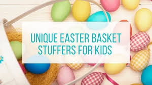 easter stuffers unique easter basket stuffers for kids let me give you some advice